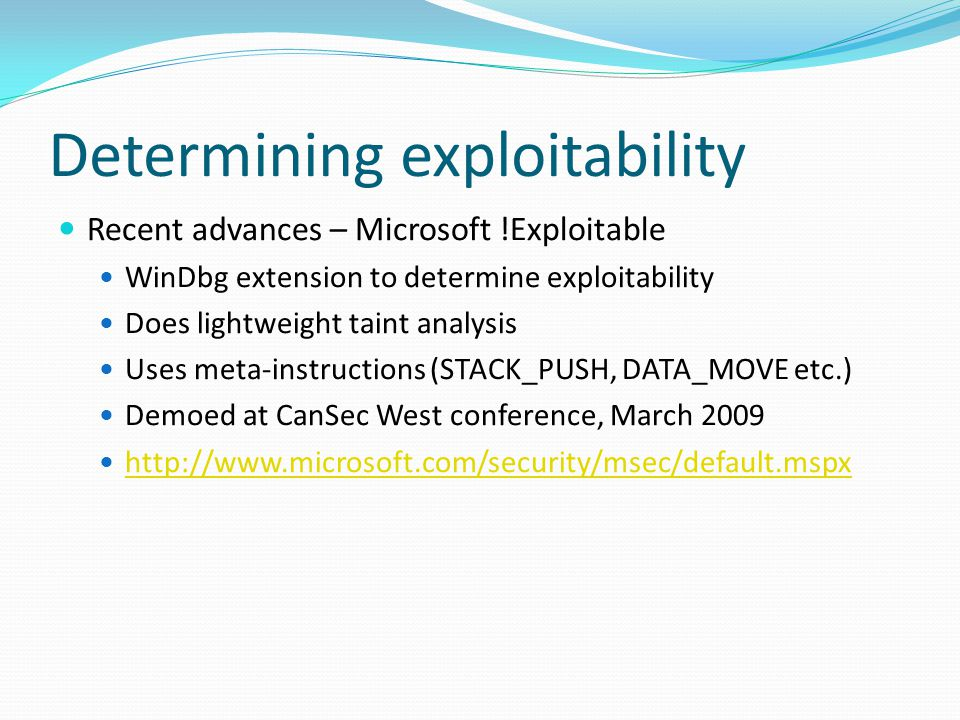 Determining exploitability Recent advances – Microsoft !Exploitable WinDbg extension to determine exploitability Does lightweight taint analysis Uses meta-instructions (STACK_PUSH, DATA_MOVE etc.) Demoed at CanSec West conference, March 2009 http://www.microsoft.com/security/msec/default.mspx