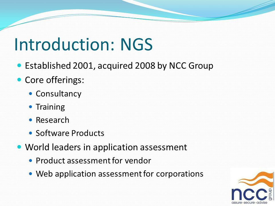 Introduction: NGS Established 2001, acquired 2008 by NCC Group Core offerings: Consultancy Training Research Software Products World leaders in application assessment Product assessment for vendor Web application assessment for corporations