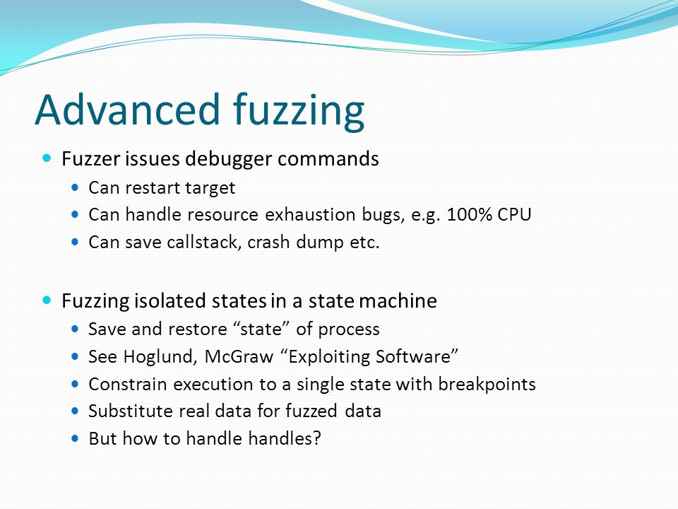 Advanced fuzzing Fuzzer issues debugger commands Can restart target Can handle resource exhaustion bugs, e.g.