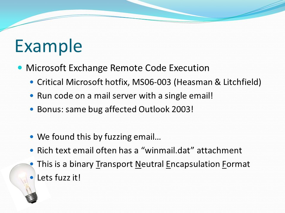 Example Microsoft Exchange Remote Code Execution Critical Microsoft hotfix, MS06-003 (Heasman & Litchfield) Run code on a mail server with a single email.