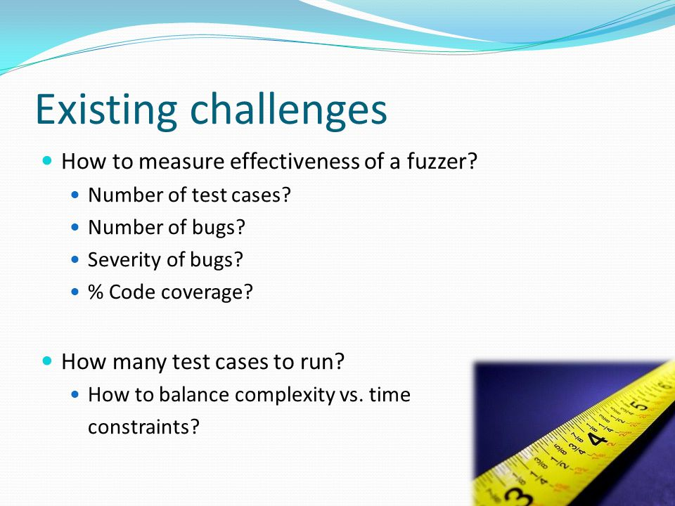 Existing challenges How to measure effectiveness of a fuzzer.