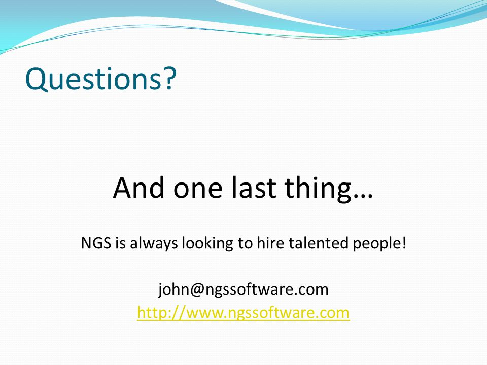 Questions. And one last thing… NGS is always looking to hire talented people.