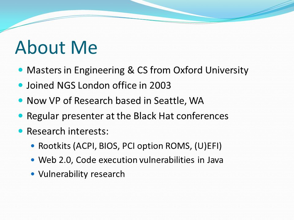 About Me Masters in Engineering & CS from Oxford University Joined NGS London office in 2003 Now VP of Research based in Seattle, WA Regular presenter at the Black Hat conferences Research interests: Rootkits (ACPI, BIOS, PCI option ROMS, (U)EFI) Web 2.0, Code execution vulnerabilities in Java Vulnerability research