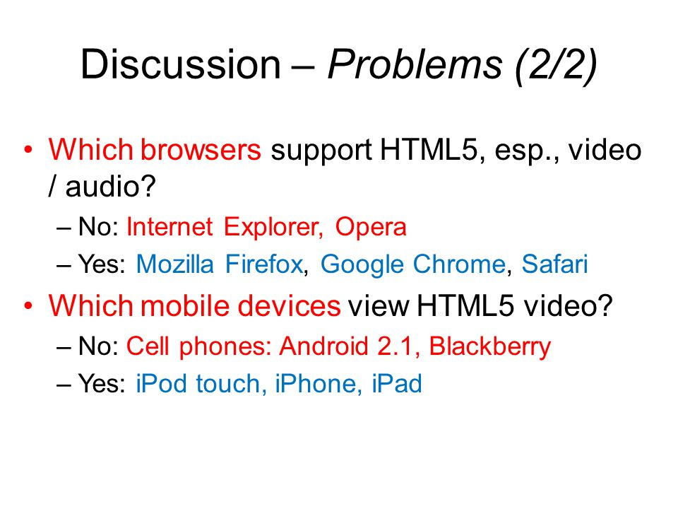 Discussion – Problems (2/2) Which browsers support HTML5, esp., video / audio.