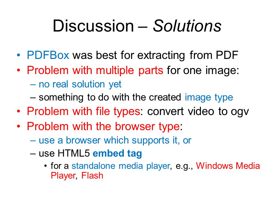 Discussion – Solutions PDFBox was best for extracting from PDF Problem with multiple parts for one image: –no real solution yet –something to do with the created image type Problem with file types: convert video to ogv Problem with the browser type: –use a browser which supports it, or –use HTML5 embed tag for a standalone media player, e.g., Windows Media Player, Flash