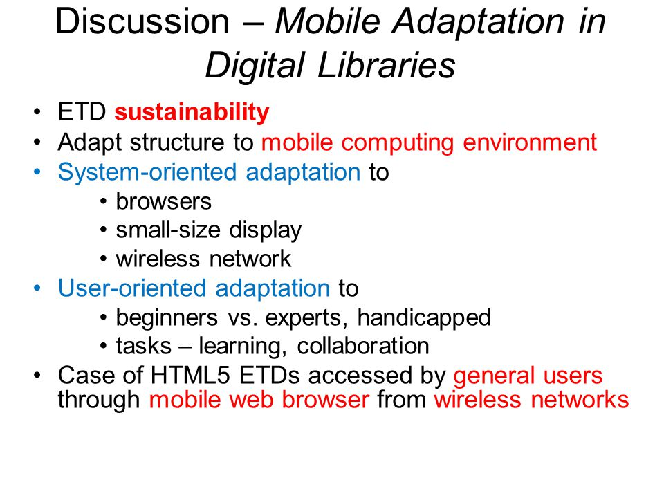 Discussion – Mobile Adaptation in Digital Libraries ETD sustainability Adapt structure to mobile computing environment System-oriented adaptation to browsers small-size display wireless network User-oriented adaptation to beginners vs.