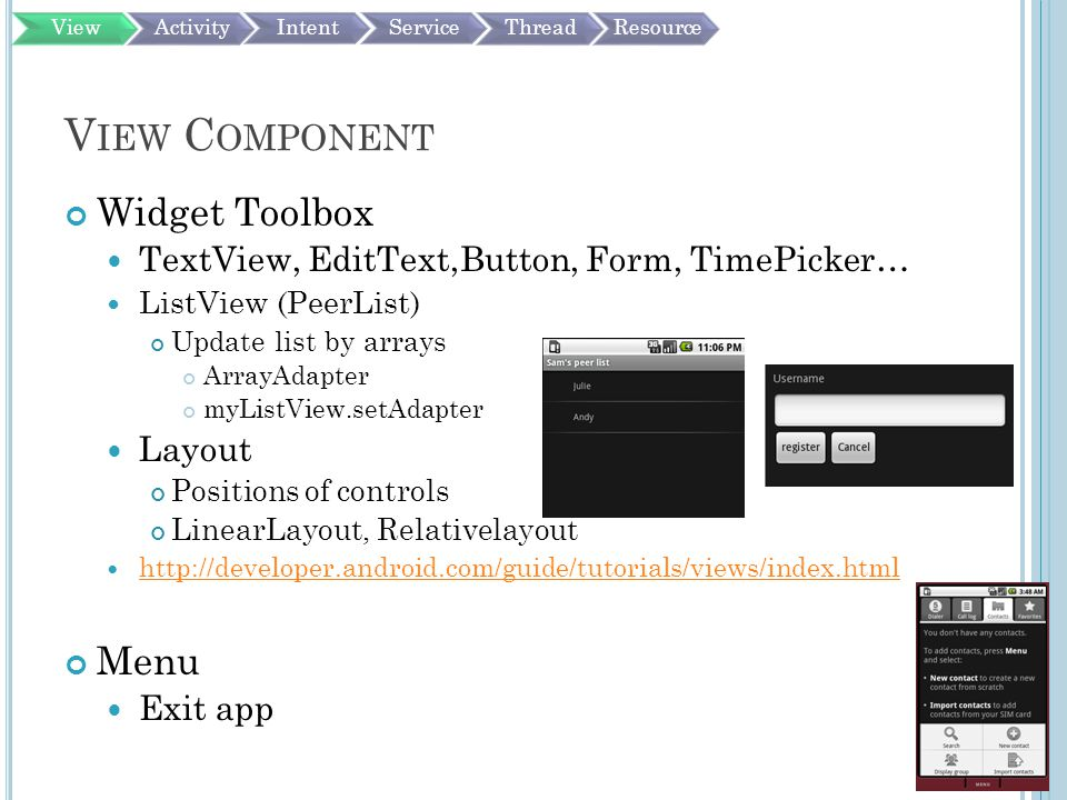 V IEW C OMPONENT Widget Toolbox TextView, EditText,Button, Form, TimePicker… ListView (PeerList) Update list by arrays ArrayAdapter myListView.setAdapter Layout Positions of controls LinearLayout, Relativelayout http://developer.android.com/guide/tutorials/views/index.html Menu Exit app ViewActivityIntentServiceThreadResource