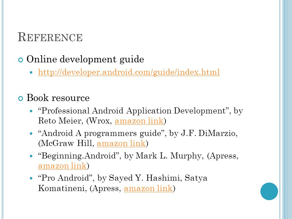R EFERENCE Online development guide http://developer.android.com/guide/index.html Book resource Professional Android Application Development , by Reto Meier, (Wrox, amazon link)amazon link Android A programmers guide , by J.F.