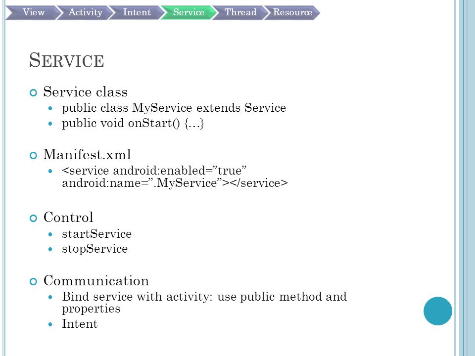 S ERVICE Service class public class MyService extends Service public void onStart() {…} Manifest.xml Control startService stopService Communication Bind service with activity: use public method and properties Intent ViewActivityIntentServiceThreadResource