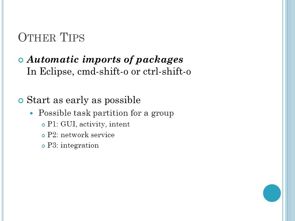 O THER T IPS Automatic imports of packages In Eclipse, cmd-shift-o or ctrl-shift-o Start as early as possible Possible task partition for a group P1: GUI, activity, intent P2: network service P3: integration