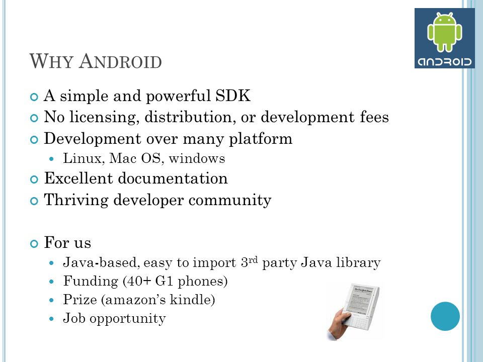 W HY A NDROID A simple and powerful SDK No licensing, distribution, or development fees Development over many platform Linux, Mac OS, windows Excellent documentation Thriving developer community For us Java-based, easy to import 3 rd party Java library Funding (40+ G1 phones) Prize (amazon's kindle) Job opportunity
