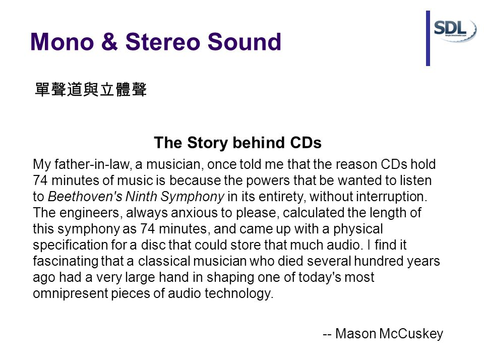 Mono & Stereo Sound The Story behind CDs My father-in-law, a musician, once told me that the reason CDs hold 74 minutes of music is because the powers that be wanted to listen to Beethoven s Ninth Symphony in its entirety, without interruption.