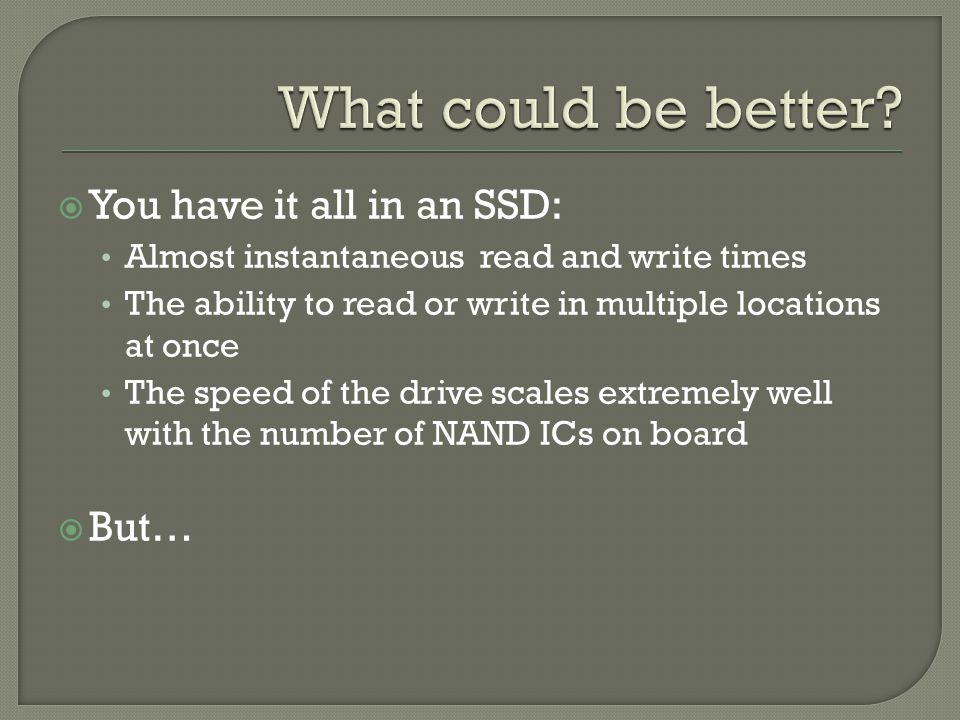  You have it all in an SSD: Almost instantaneous read and write times The ability to read or write in multiple locations at once The speed of the drive scales extremely well with the number of NAND ICs on board  But…