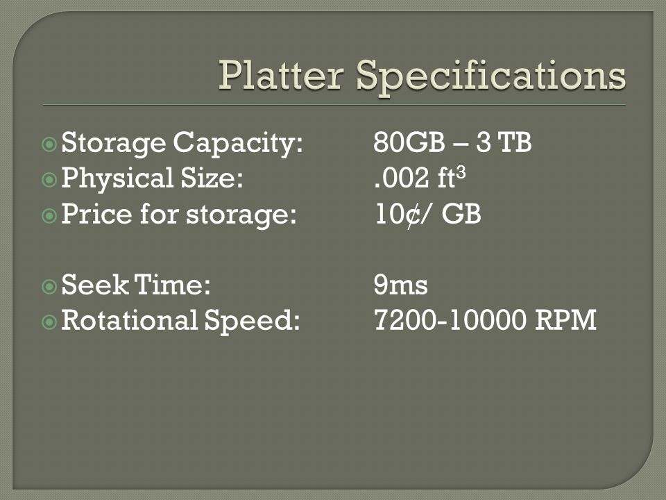  Storage Capacity: 80GB – 3 TB  Physical Size:.002 ft 3  Price for storage:10¢/ GB  Seek Time:9ms  Rotational Speed:7200-10000 RPM