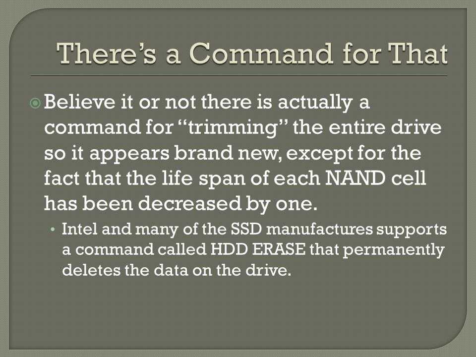  Believe it or not there is actually a command for trimming the entire drive so it appears brand new, except for the fact that the life span of each NAND cell has been decreased by one.
