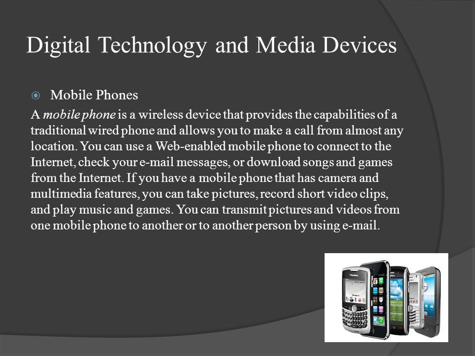 Digital Technology and Media Devices  Mobile Phones A mobile phone is a wireless device that provides the capabilities of a traditional wired phone and allows you to make a call from almost any location.
