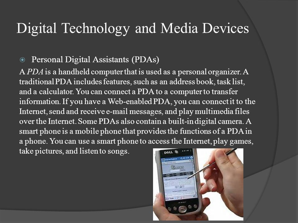 Digital Technology and Media Devices  Personal Digital Assistants (PDAs) A PDA is a handheld computer that is used as a personal organizer.