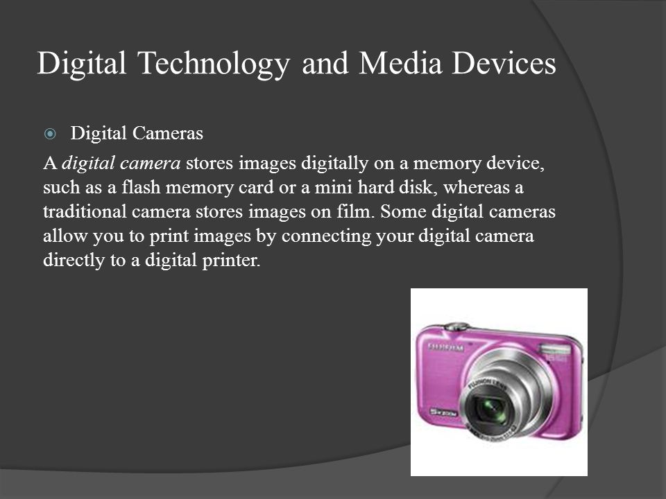 Digital Technology and Media Devices  Digital Cameras A digital camera stores images digitally on a memory device, such as a flash memory card or a mini hard disk, whereas a traditional camera stores images on film.