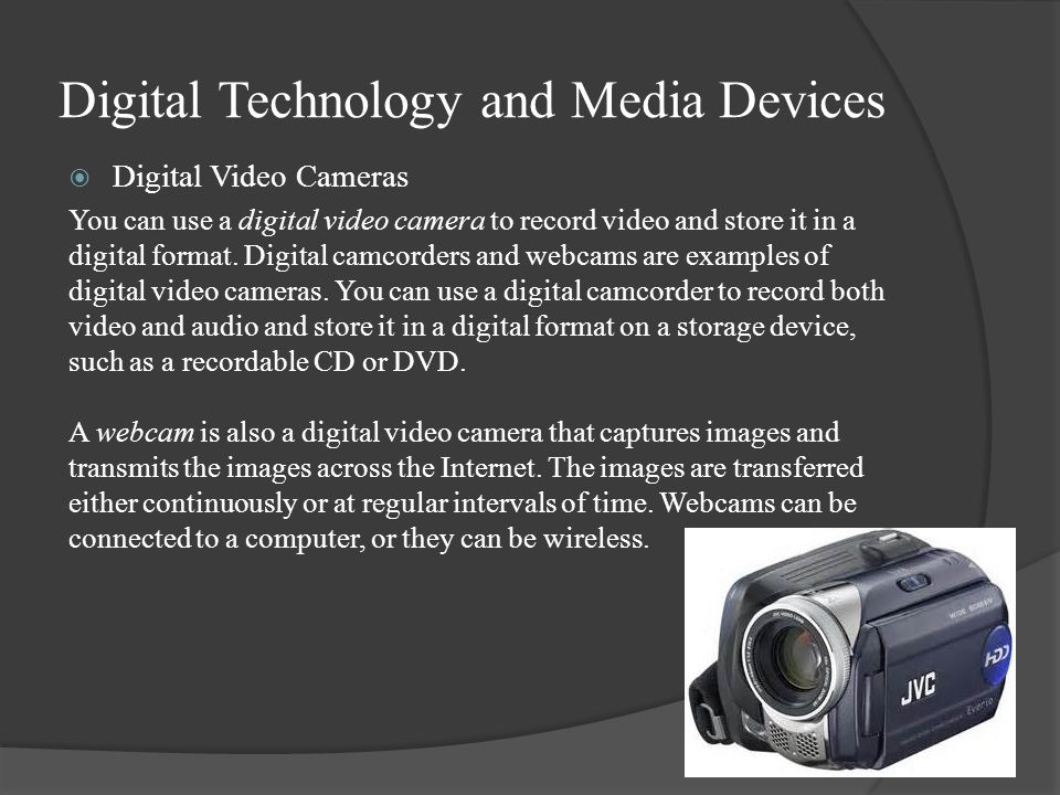 Digital Technology and Media Devices  Digital Video Cameras You can use a digital video camera to record video and store it in a digital format.