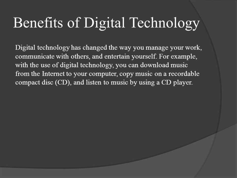 Benefits of Digital Technology Digital technology has changed the way you manage your work, communicate with others, and entertain yourself.