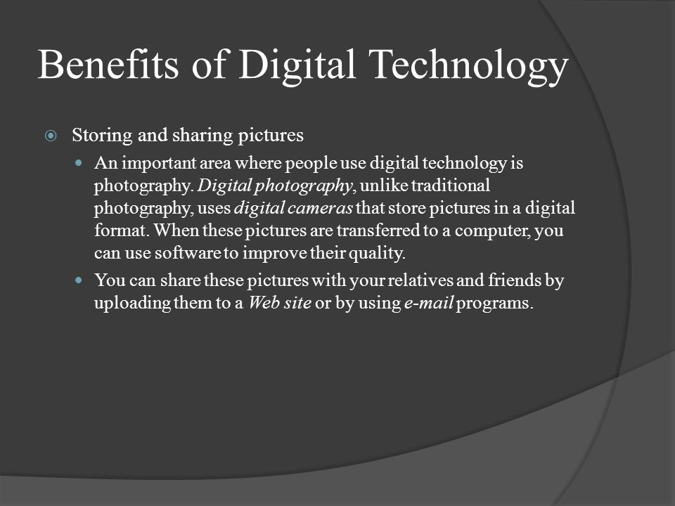 Benefits of Digital Technology  Storing and sharing pictures An important area where people use digital technology is photography.