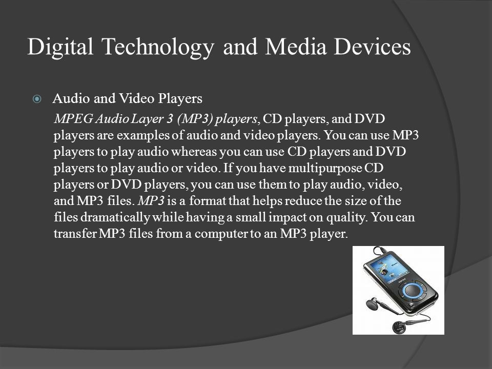 Digital Technology and Media Devices  Audio and Video Players MPEG Audio Layer 3 (MP3) players, CD players, and DVD players are examples of audio and video players.