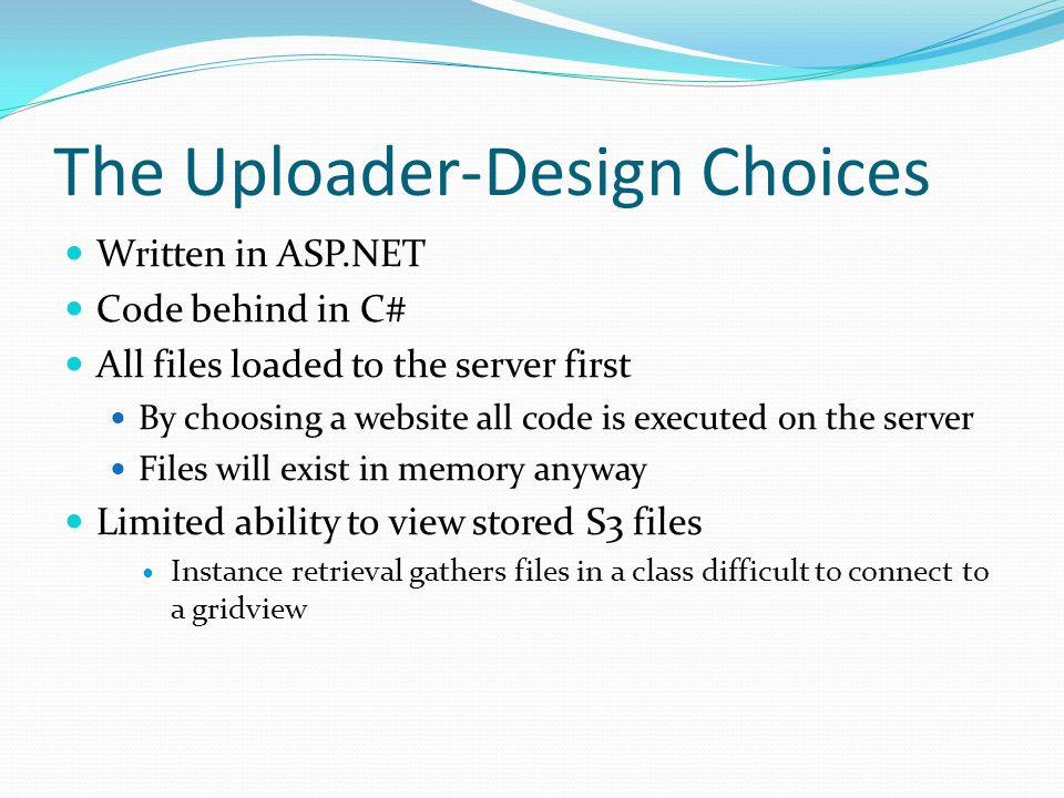 The Uploader-Design Choices Written in ASP.NET Code behind in C# All files loaded to the server first By choosing a website all code is executed on the server Files will exist in memory anyway Limited ability to view stored S3 files Instance retrieval gathers files in a class difficult to connect to a gridview