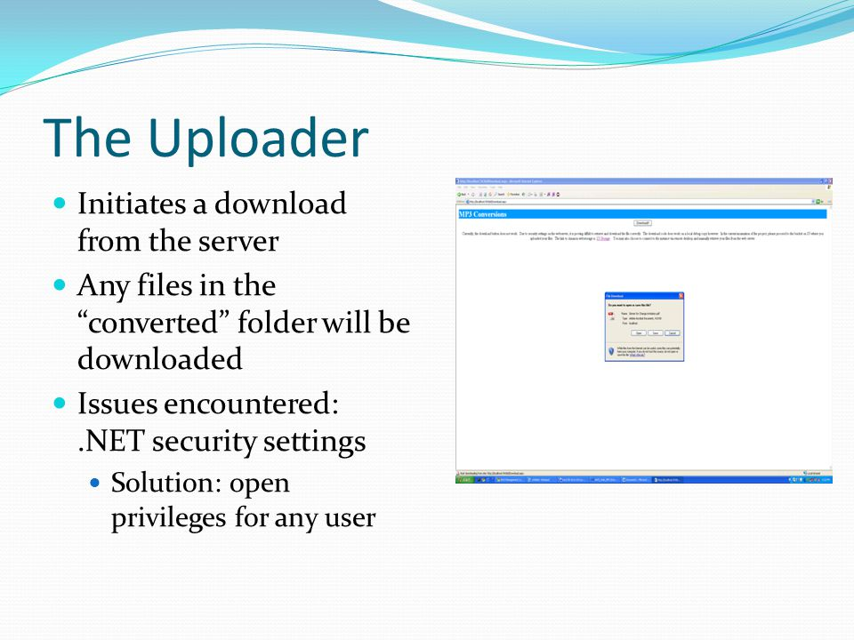 The Uploader Initiates a download from the server Any files in the converted folder will be downloaded Issues encountered:.NET security settings Solution: open privileges for any user