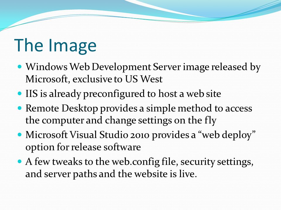 The Image Windows Web Development Server image released by Microsoft, exclusive to US West IIS is already preconfigured to host a web site Remote Desktop provides a simple method to access the computer and change settings on the fly Microsoft Visual Studio 2010 provides a web deploy option for release software A few tweaks to the web.config file, security settings, and server paths and the website is live.