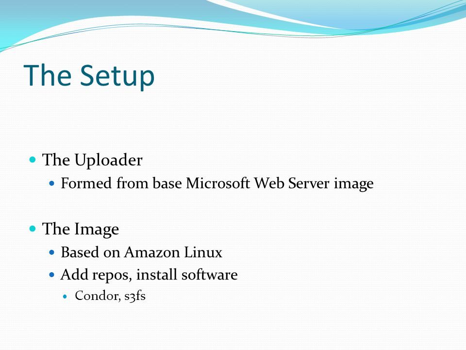 The Setup The Uploader Formed from base Microsoft Web Server image The Image Based on Amazon Linux Add repos, install software Condor, s3fs