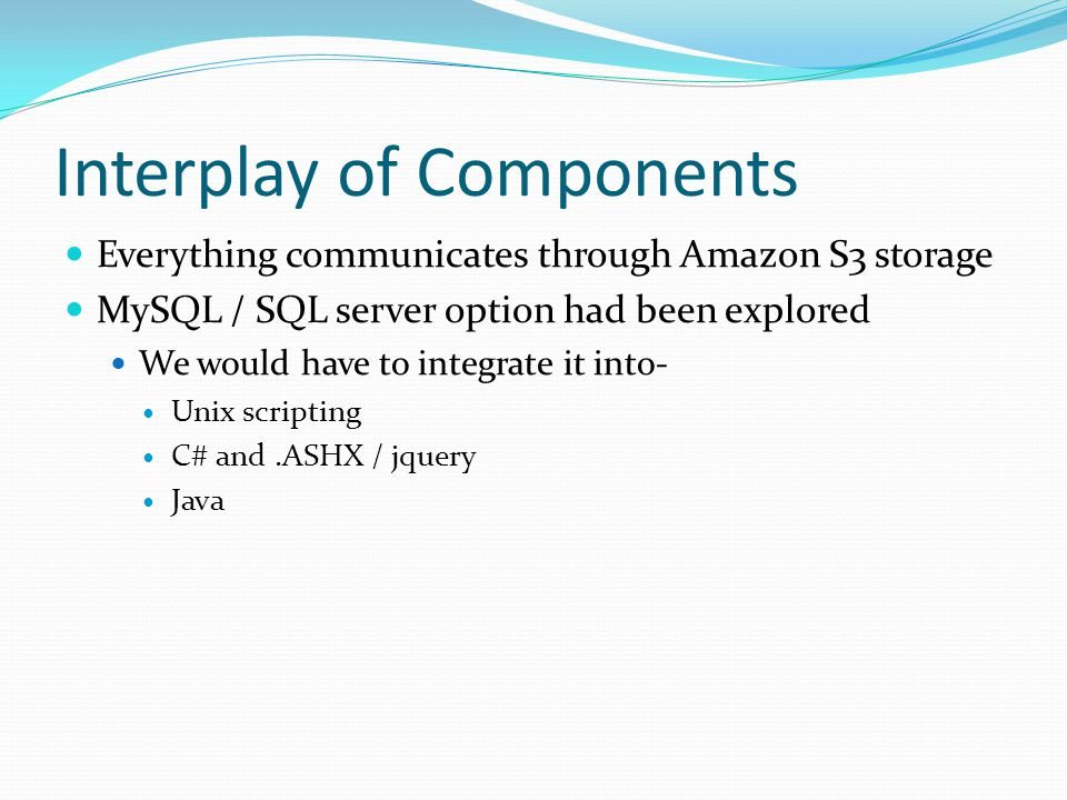 Interplay of Components Everything communicates through Amazon S3 storage MySQL / SQL server option had been explored We would have to integrate it into- Unix scripting C# and.ASHX / jquery Java