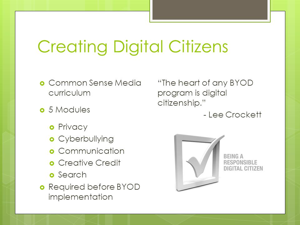 Creating Digital Citizens  Common Sense Media curriculum  5 Modules  Privacy  Cyberbullying  Communication  Creative Credit  Search  Required before BYOD implementation The heart of any BYOD program is digital citizenship. - Lee Crockett