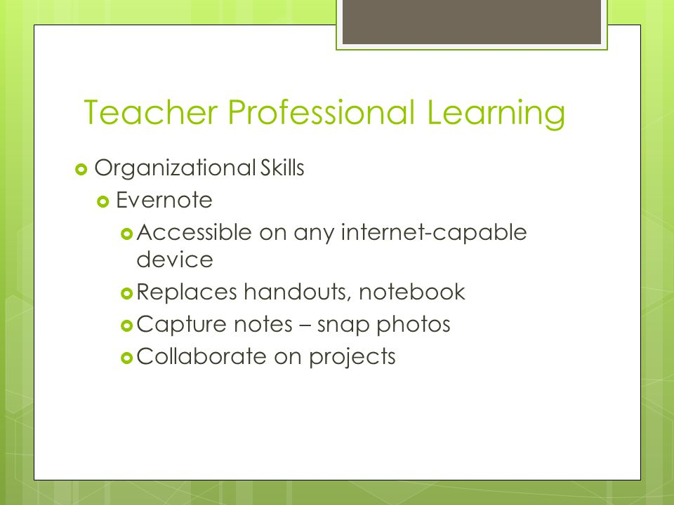 Teacher Professional Learning  Organizational Skills  Evernote  Accessible on any internet-capable device  Replaces handouts, notebook  Capture notes – snap photos  Collaborate on projects