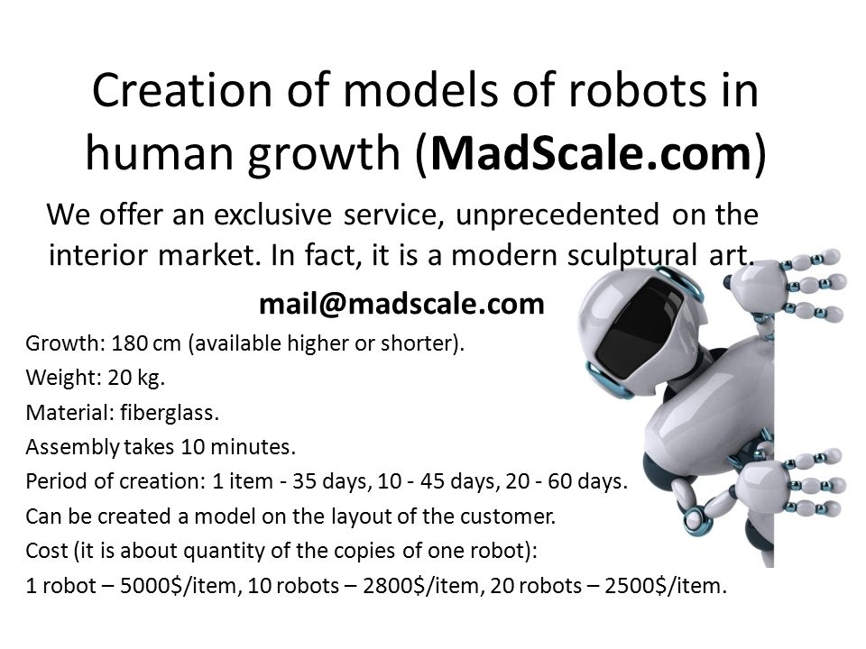 Creation of models of robots in human growth (MadScale.com) We offer an exclusive service, unprecedented on the interior market.
