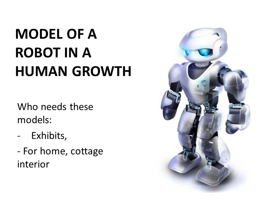 MODEL OF A ROBOT IN A HUMAN GROWTH Who needs these models: -Exhibits, - For home, cottage interior