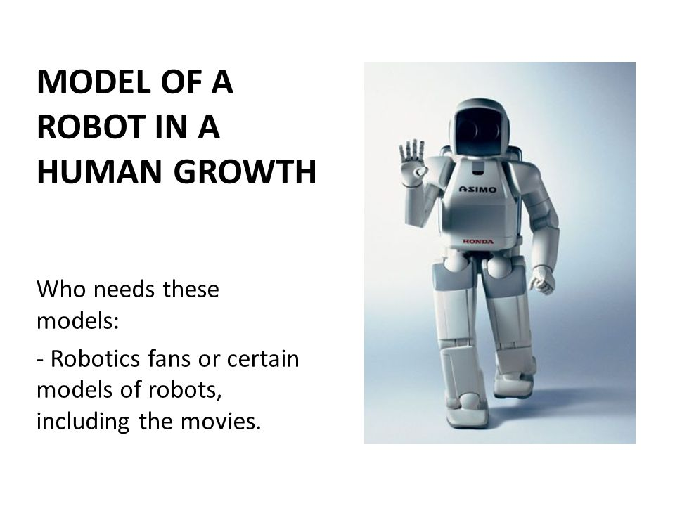 MODEL OF A ROBOT IN A HUMAN GROWTH Who needs these models: - Robotics fans or certain models of robots, including the movies.