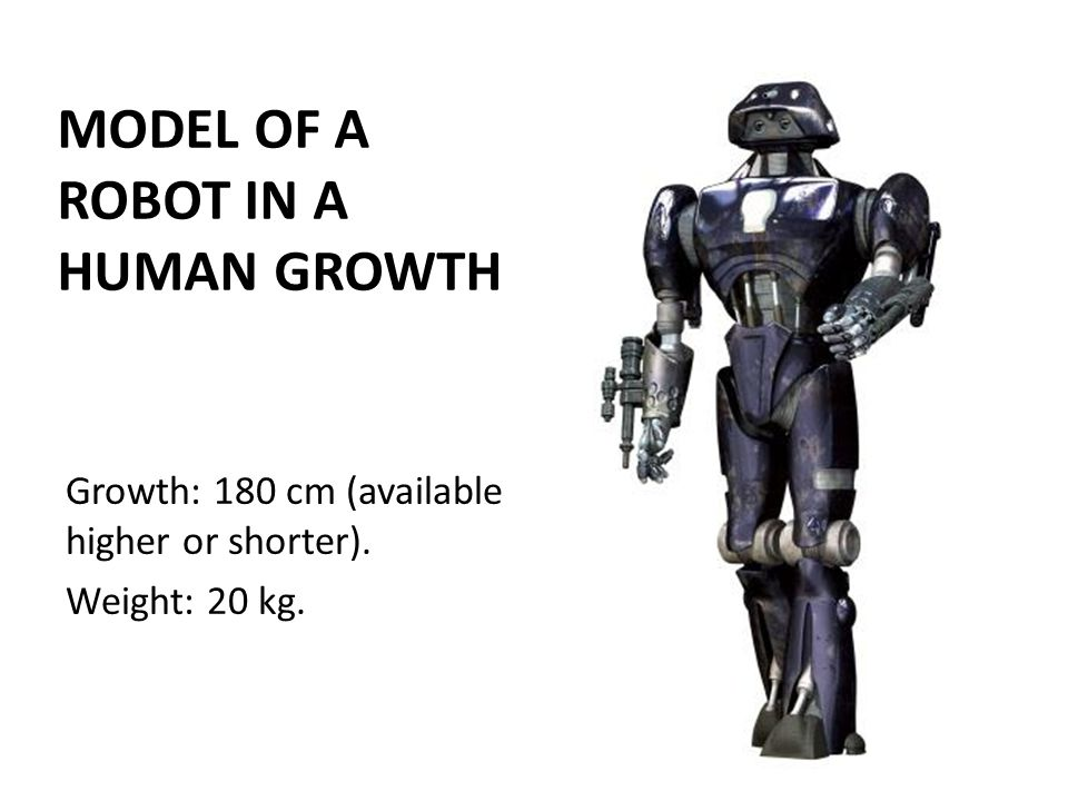MODEL OF A ROBOT IN A HUMAN GROWTH Growth: 180 cm (available higher or shorter). Weight: 20 kg.
