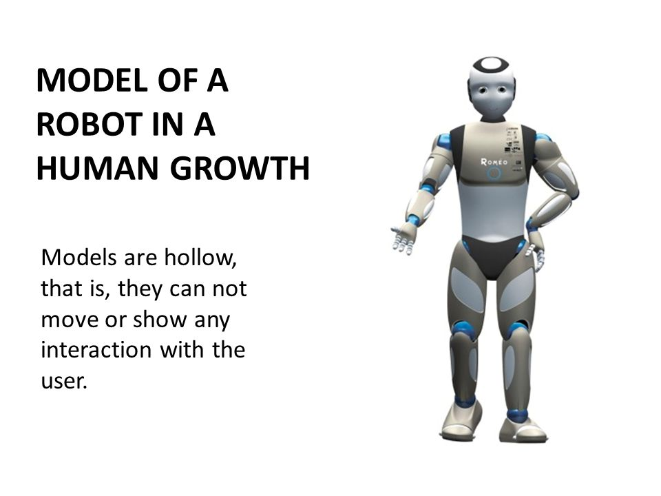 MODEL OF A ROBOT IN A HUMAN GROWTH Models are hollow, that is, they can not move or show any interaction with the user.
