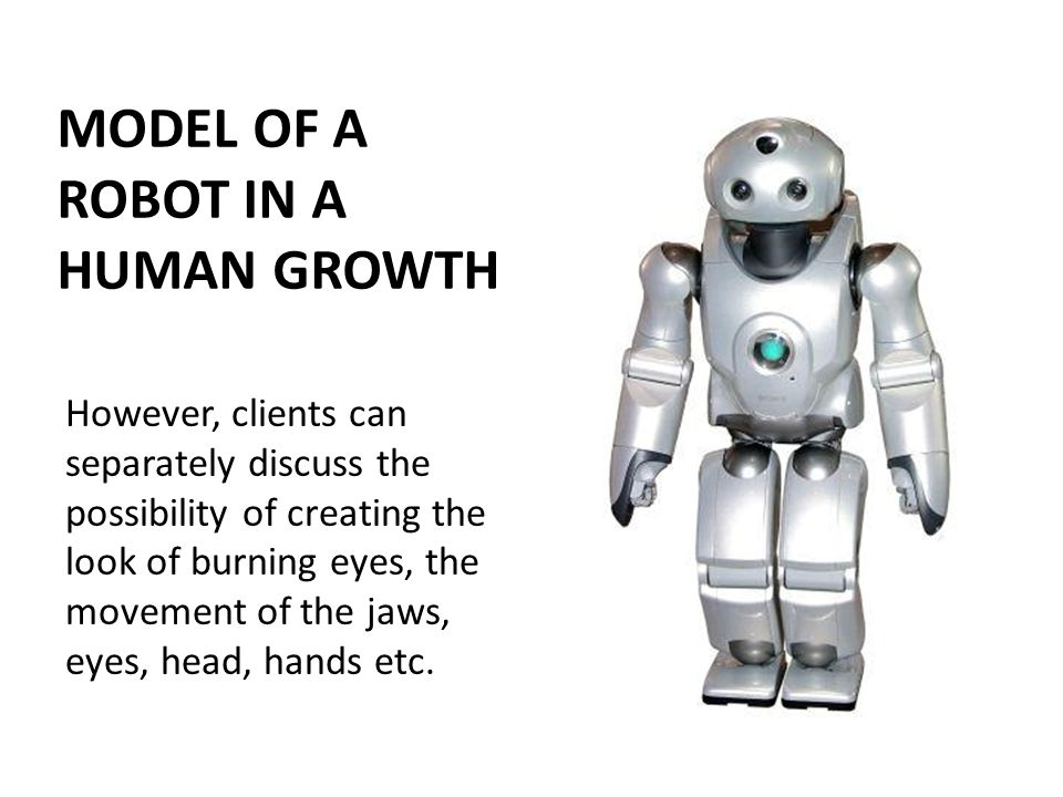 MODEL OF A ROBOT IN A HUMAN GROWTH However, clients can separately discuss the possibility of creating the look of burning eyes, the movement of the jaws, eyes, head, hands etc.