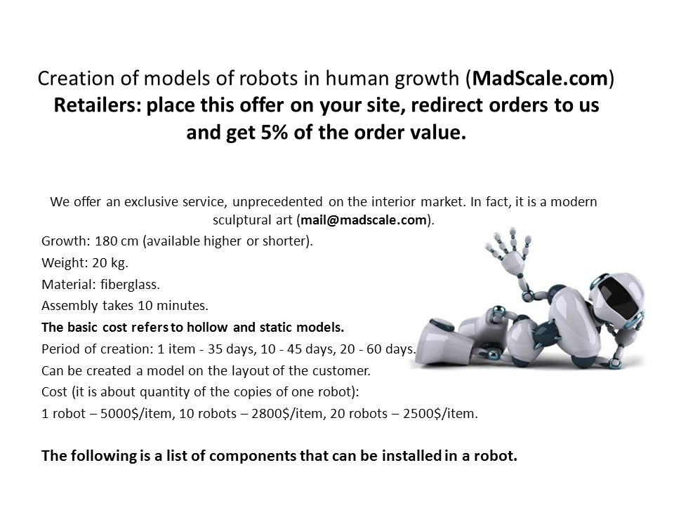 Creation of models of robots in human growth (MadScale.com) Retailers: place this offer on your site, redirect orders to us and get 5% of the order value.