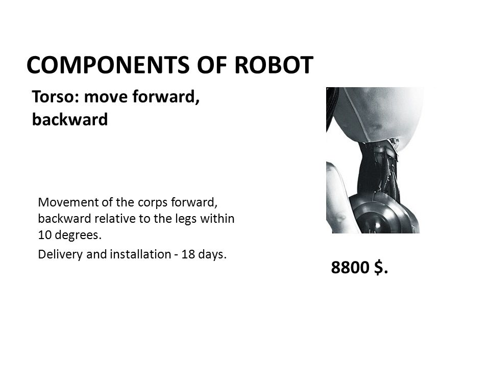 COMPONENTS OF ROBOT Movement of the corps forward, backward relative to the legs within 10 degrees.