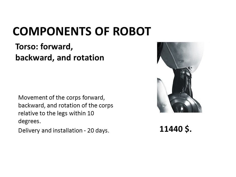 COMPONENTS OF ROBOT Movement of the corps forward, backward, and rotation of the corps relative to the legs within 10 degrees.