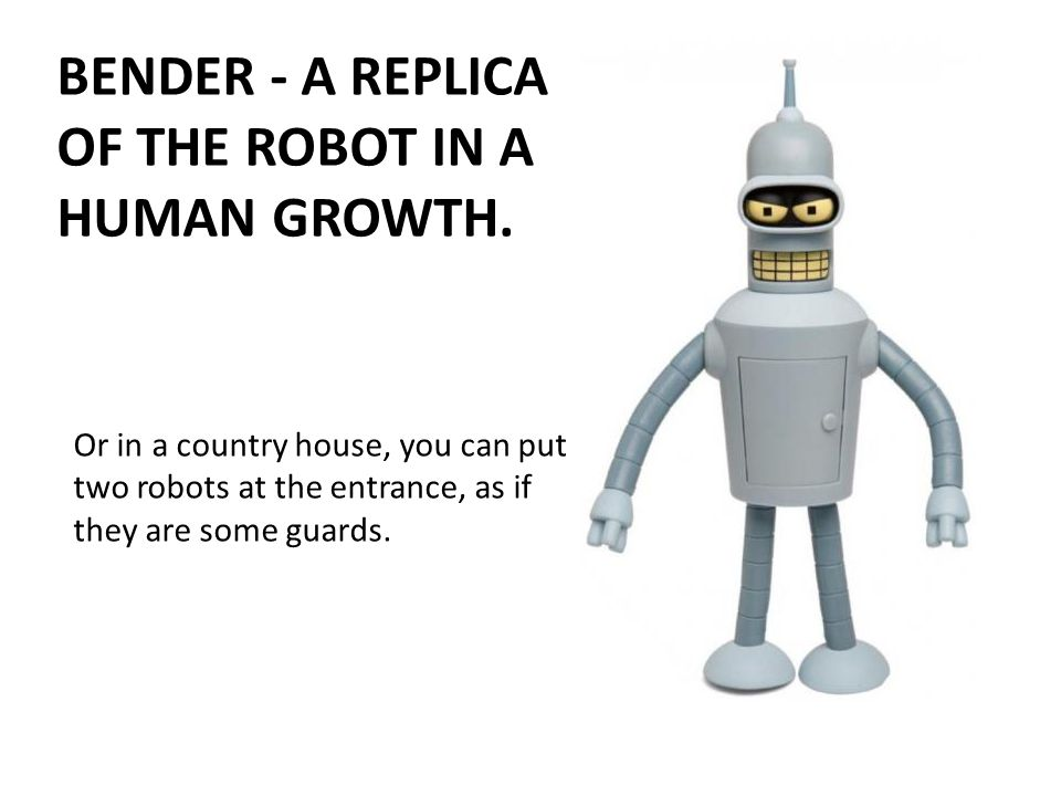 Or in a country house, you can put two robots at the entrance, as if they are some guards.