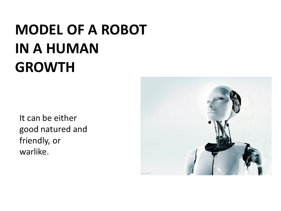 It can be either good natured and friendly, or warlike. MODEL OF A ROBOT IN A HUMAN GROWTH