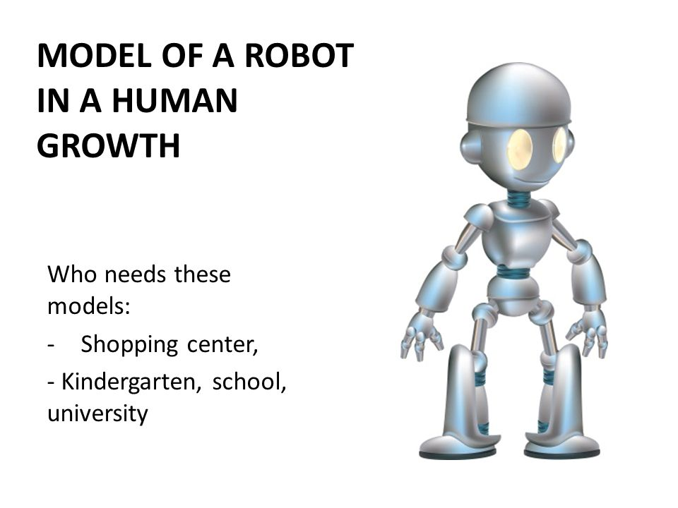 Who needs these models: -Shopping center, - Kindergarten, school, university MODEL OF A ROBOT IN A HUMAN GROWTH