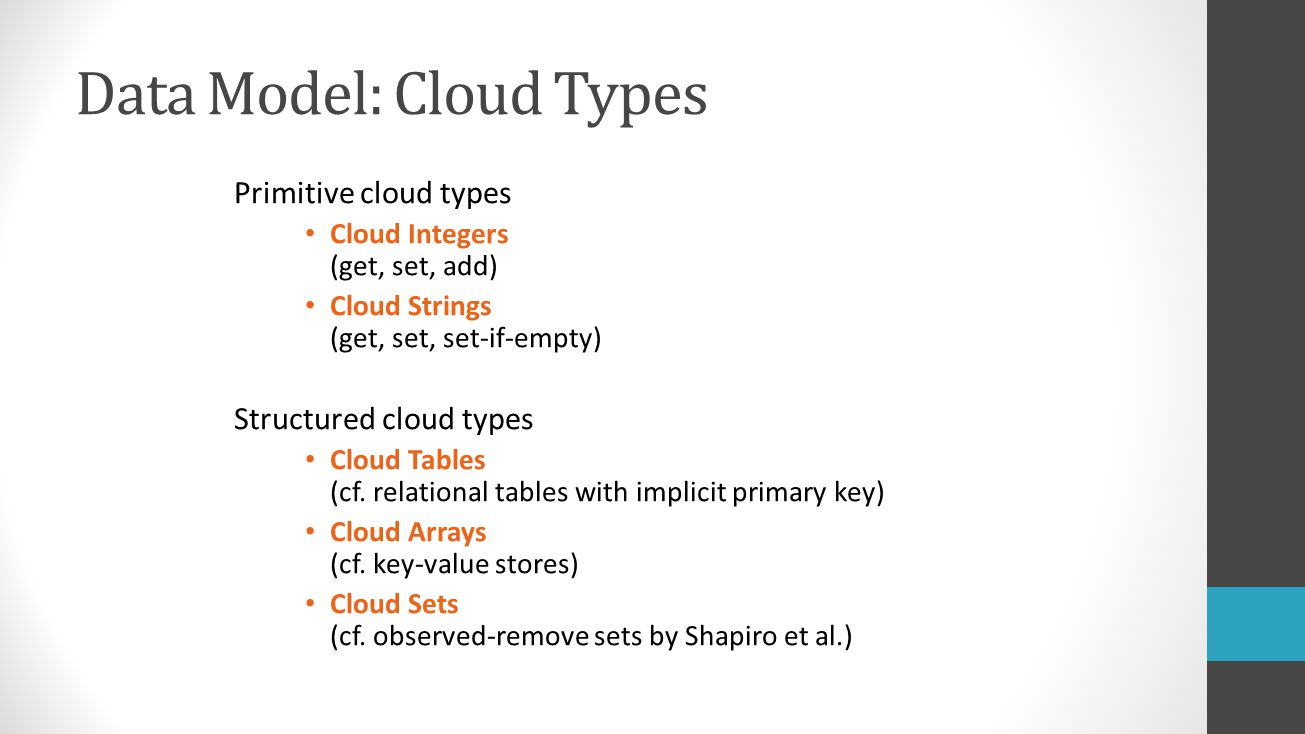 Data Model: Cloud Types Primitive cloud types Cloud Integers (get, set, add) Cloud Strings (get, set, set-if-empty) Structured cloud types Cloud Tables (cf.