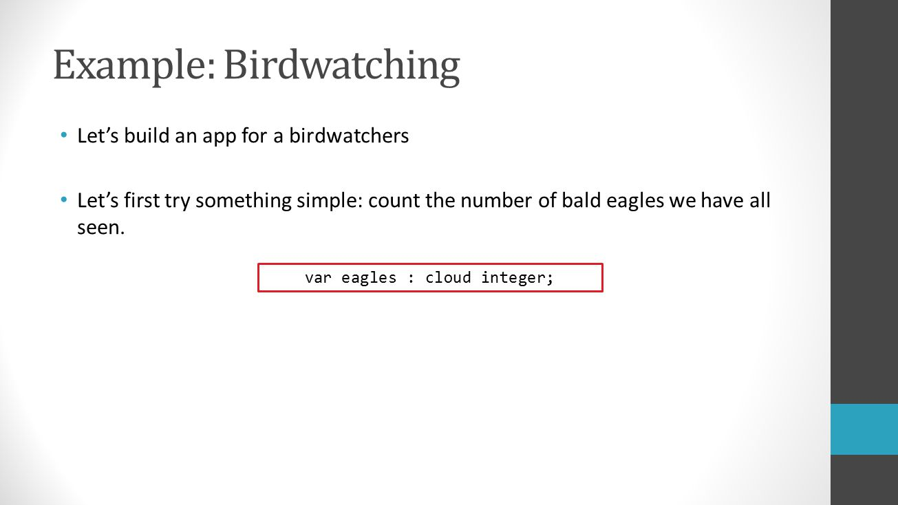 Example: Birdwatching Let's build an app for a birdwatchers Let's first try something simple: count the number of bald eagles we have all seen.