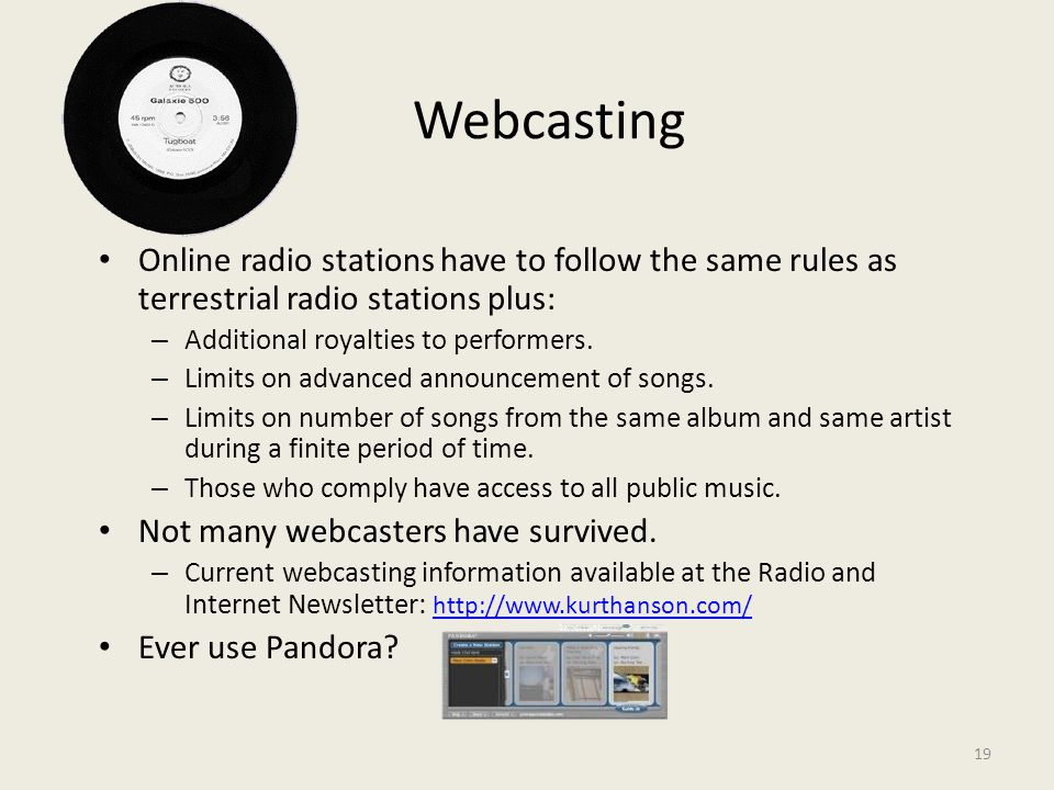 19 Webcasting Online radio stations have to follow the same rules as terrestrial radio stations plus: – Additional royalties to performers.