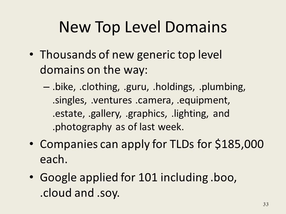 New Top Level Domains Thousands of new generic top level domains on the way: –.bike,.clothing,.guru,.holdings,.plumbing,.singles,.ventures.camera,.equipment,.estate,.gallery,.graphics,.lighting, and.photography as of last week.