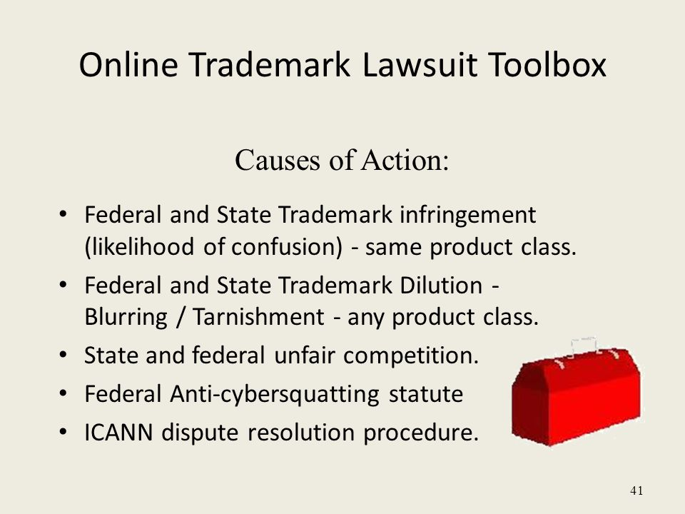 41 Online Trademark Lawsuit Toolbox Causes of Action: Federal and State Trademark infringement (likelihood of confusion) - same product class.